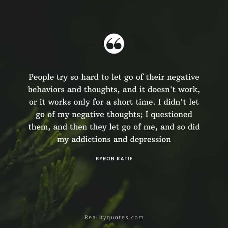 People try so hard to let go of their negative behaviors and thoughts, and it doesn't work, or it works only for a short time. I didn't let go of my negative thoughts; I questioned them, and then they let go of me, and so did my addictions and depression