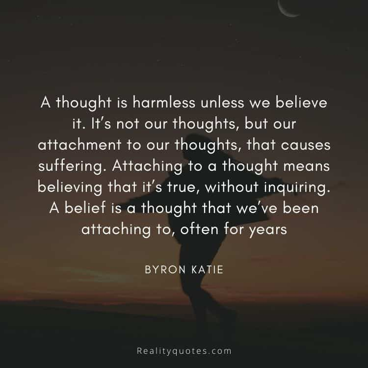 A thought is harmless unless we believe it. It's not our thoughts, but our attachment to our thoughts, that causes suffering. Attaching to a thought means believing that it's true, without inquiring. A belief is a thought that we've been attaching to, often for years