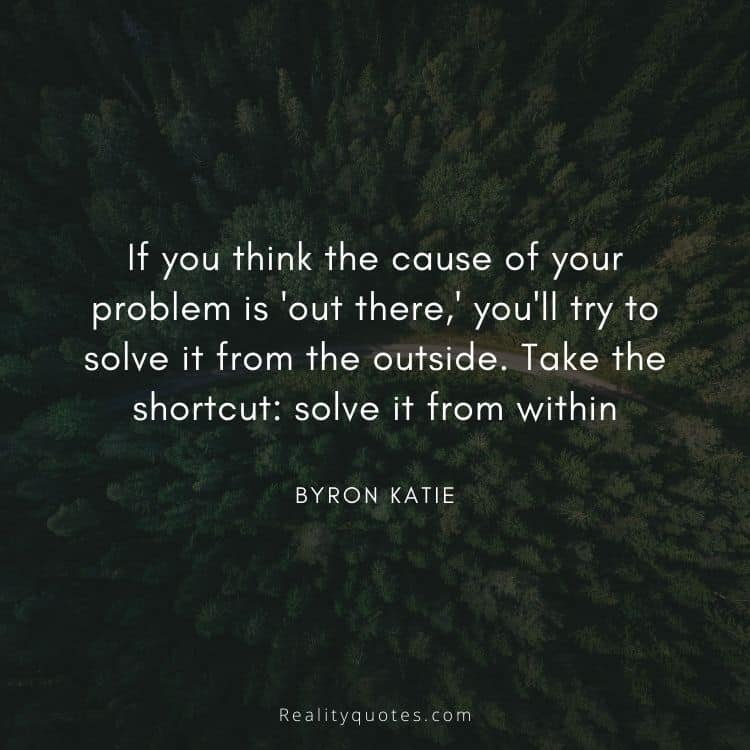 If you think the cause of your problem is 'out there,' you'll try to solve it from the outside. Take the shortcut: solve it from within
