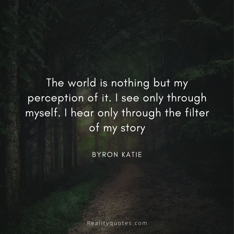 The world is nothing but my perception of it. I see only through myself. I hear only through the filter of my story