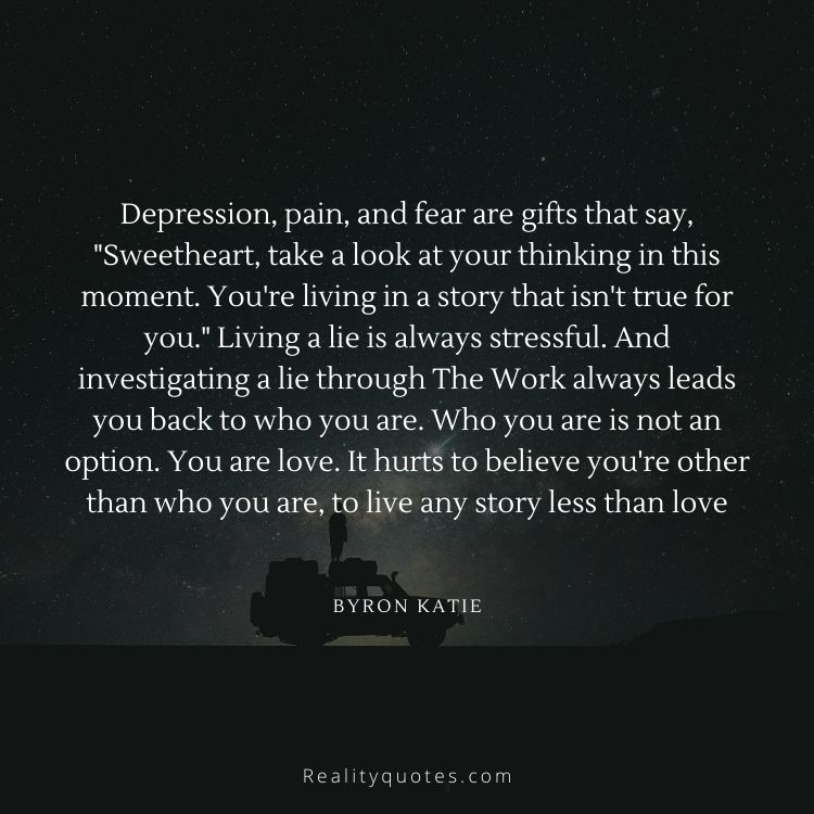"""Depression, pain, and fear are gifts that say, """"Sweetheart, take a look at your thinking in this moment. You're living in a story that isn't true for you."""" Living a lie is always stressful. And investigating a lie through The Work always leads you back to who you are. Who you are is not an option. You are love. It hurts to believe you're other than who you are, to live any story less than love"""