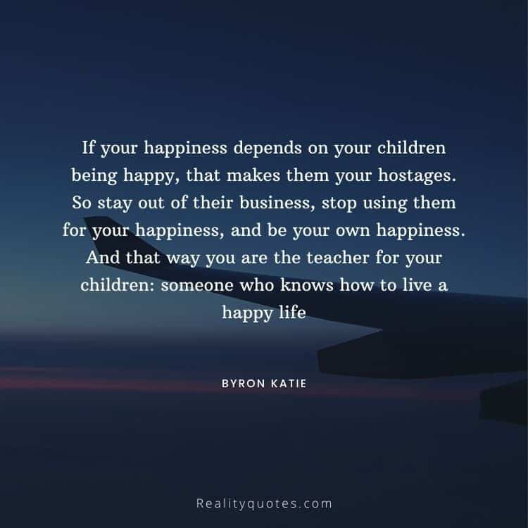 If your happiness depends on your children being happy, that makes them your hostages. So stay out of their business, stop using them for your happiness, and be your own happiness. And that way you are the teacher for your children: someone who knows how to live a happy life
