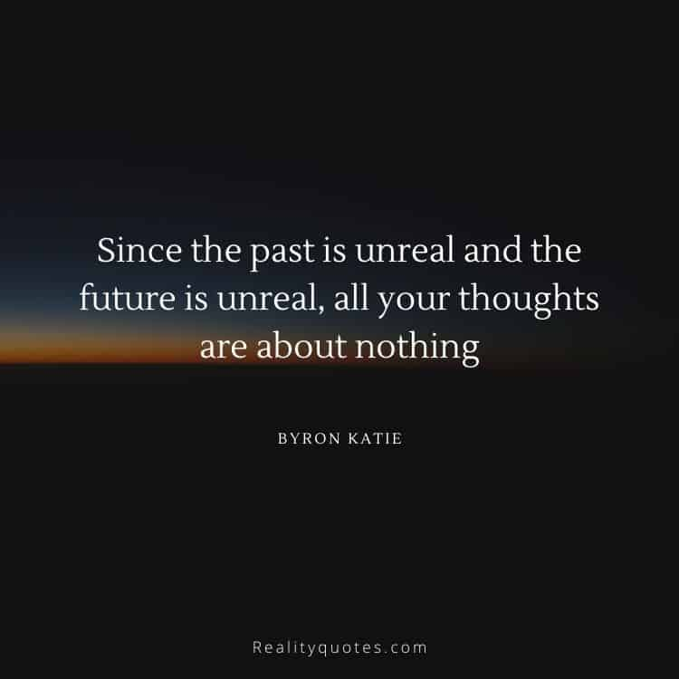 Since the past is unreal and the future is unreal, all your thoughts are about nothing