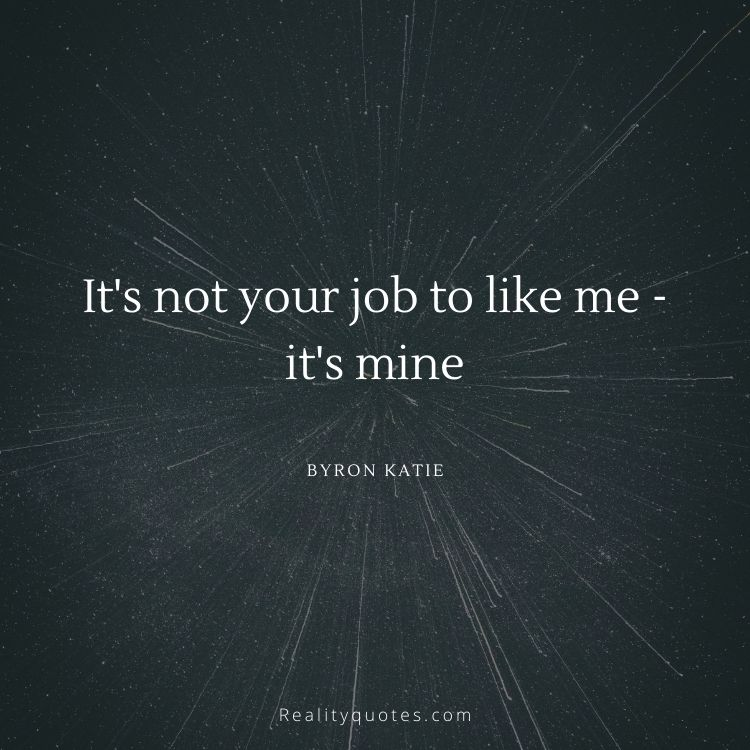 It's not your job to like me - it's mine