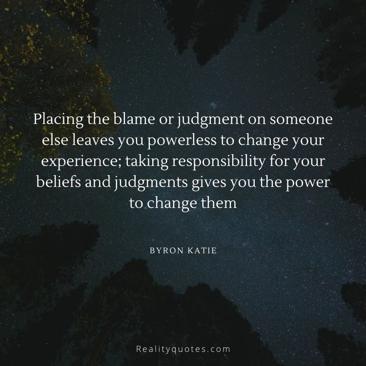 Placing the blame or judgment on someone else leaves you powerless to change your experience; taking responsibility for your beliefs and judgments gives you the power to change them