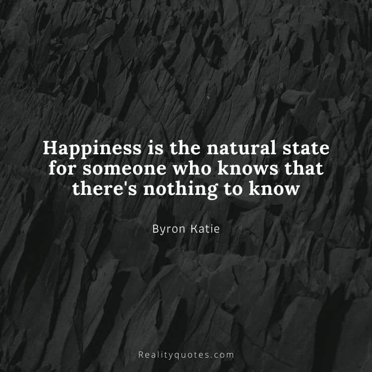 Happiness is the natural state for someone who knows that there's nothing to know