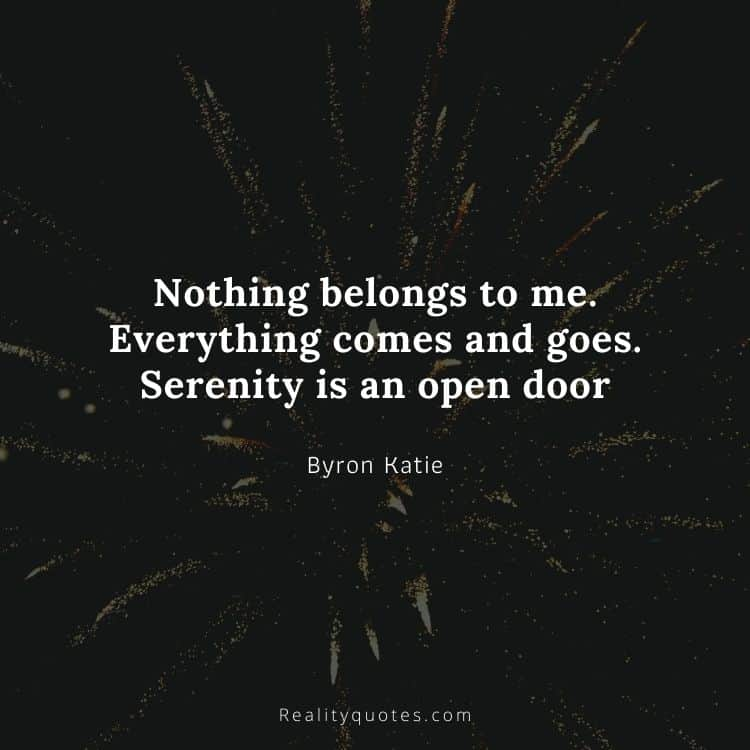 Nothing belongs to me. Everything comes and goes. Serenity is an open door