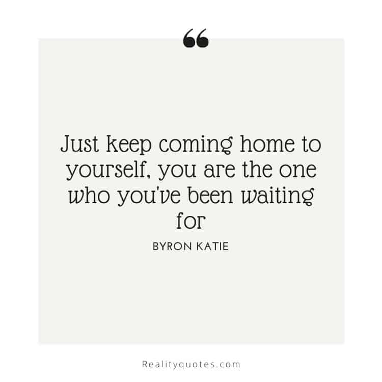 Just keep coming home to yourself, you are the one who you've been waiting for