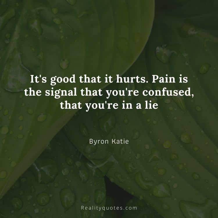 It's good that it hurts. Pain is the signal that you're confused, that you're in a lie