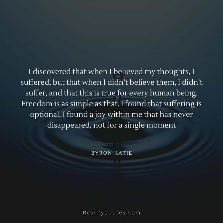 I discovered that when I believed my thoughts, I suffered, but that when I didn't believe them, I didn't suffer, and that this is true for every human being. Freedom is as simple as that. I found that suffering is optional. I found a joy within me that has never disappeared, not for a single moment