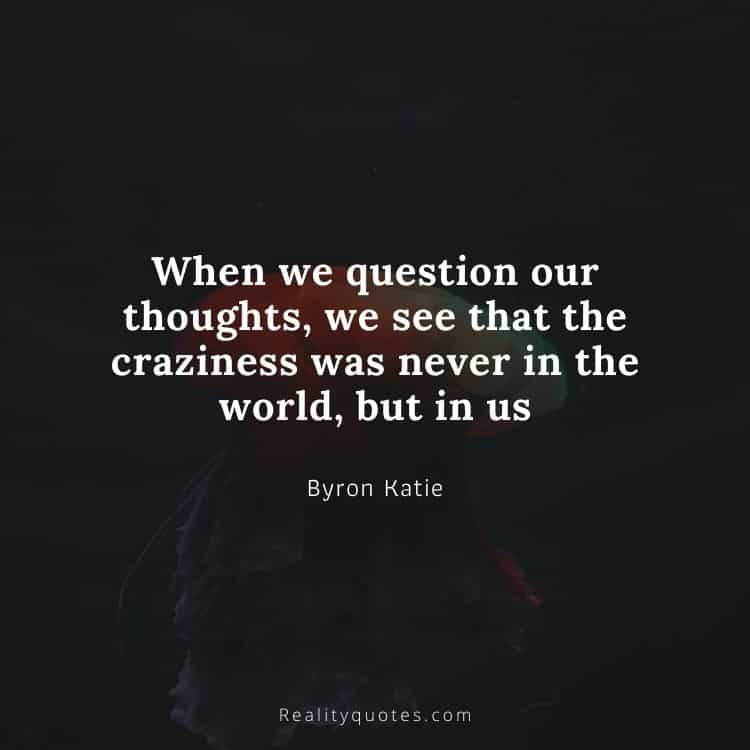 When we question our thoughts, we see that the craziness was never in the world, but in us