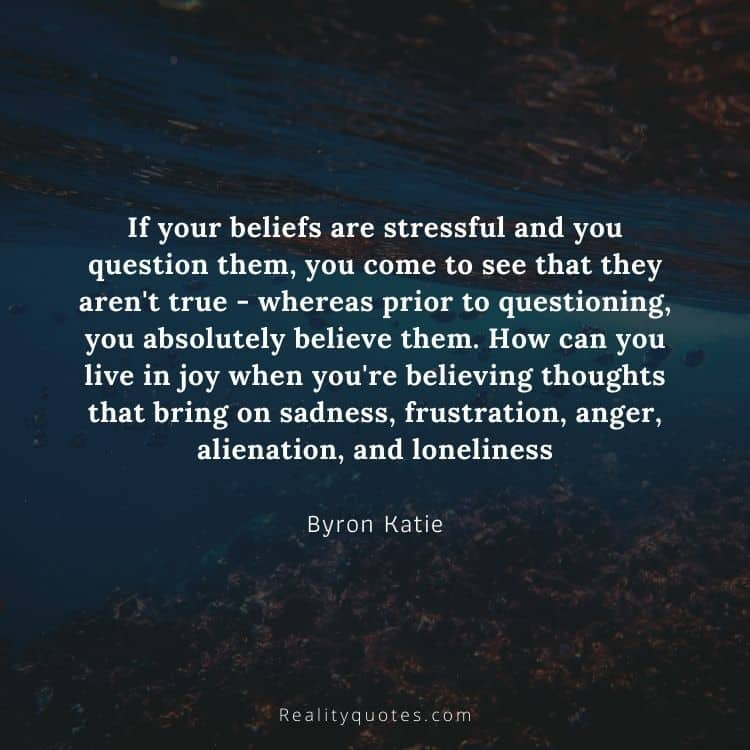 If your beliefs are stressful and you question them, you come to see that they aren't true - whereas prior to questioning, you absolutely believe them. How can you live in joy when you're believing thoughts that bring on sadness, frustration, anger, alienation, and loneliness?