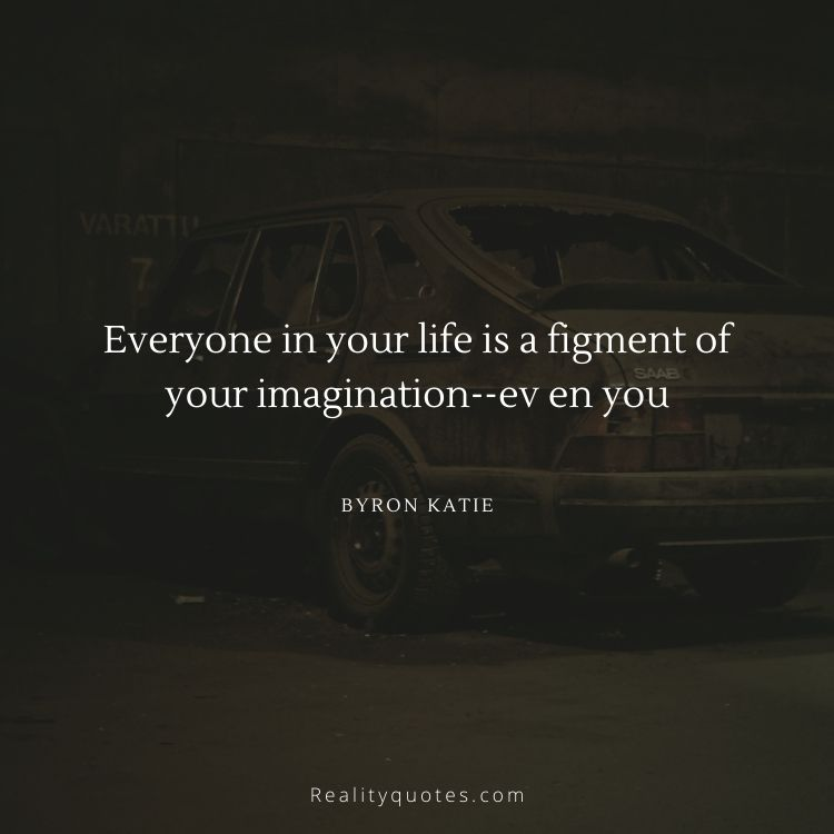 Everyone in your life is a figment of your imagination--ev en you