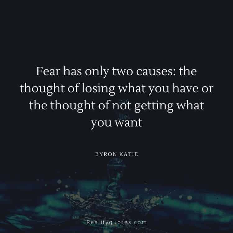 Fear has only two causes: the thought of losing what you have or the thought of not getting what you want