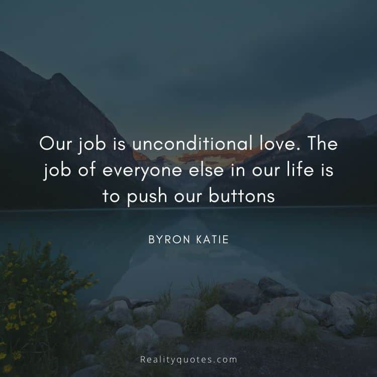 Our job is unconditional love. The job of everyone else in our life is to push our buttons